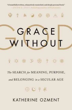 Grace Without God : The Search for Meaning, Purpose, and Belonging in a Secular Age
