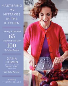 Mastering my mistakes in the kitchen : learning to cook with 65 great chefs and over 100 delicious recipes - Dana Cowin with Julia Turshen.