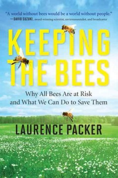 Keeping the bees : why all bees are at risk and what we can do to save them - Laurence Packer.