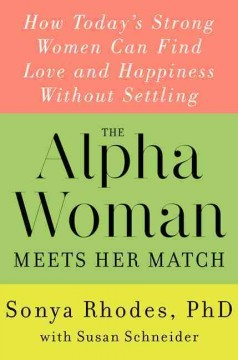 The alpha woman meets her match : how today's strong women can find love and happiness without settling - Sonya Rhodes, Ph.D. and Susan Schneider.