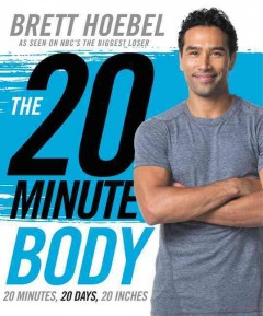 The 20-minute body : 20 minutes, 20 days, 20 inches / Brett Hoebel. - Brett Hoebel.