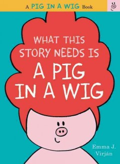 What this story needs is a pig in a wig /  by Emma J. Virján. - by Emma J. Virján.