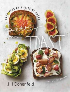 Better on Toast : Happiness on a Slice of Bread - 70 Irresistible Recipes