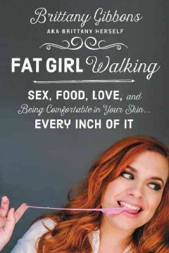 Fat girl walking : sex, food, love, and being comfortable in your skin-- every inch of it / Brittany Gibbons. - Brittany Gibbons.