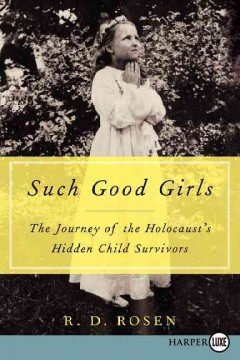 Such good girls : the journey of the  Holocaust's hidden child survivors - R.D. Rosen.