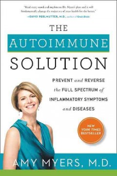 The autoimmune solution : prevent and reverse the full spectrum of inflammatory symptoms and diseases / Amy Myers, MD. - Amy Myers, MD.