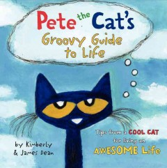 Pete the cat's groovy guide to life /  by Kimberly & James Dean. - by Kimberly & James Dean.