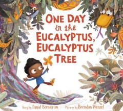 One day in the eucalyptus, eucalyptus tree /  written by Daniel Bernstrom ; illustrated by Brendan Wenzel. - written by Daniel Bernstrom ; illustrated by Brendan Wenzel.