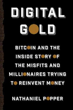 Digital gold : bitcoin and the inside story of the misfits and millionaires trying to reinvent money / Nathaniel Popper. - Nathaniel Popper.