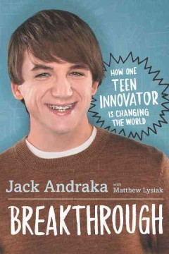 Breakthrough : how one teen innovator is changing the world / Jack Andraka with Matthew Lysiak. - Jack Andraka with Matthew Lysiak.