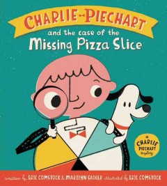 Charlie Piechart and the case of the missing pizza slice /  written by Eric Comstock & Marilyn Sadler ; illustrated by Eric Comstock. - written by Eric Comstock & Marilyn Sadler ; illustrated by Eric Comstock.