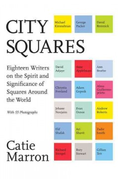 City Squares : Eighteen Writers on the Spirit and Significance of Squares Around the World