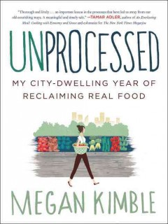 Unprocessed : my city-dwelling year of reclaiming real food / Megan Kimble. - Megan Kimble.