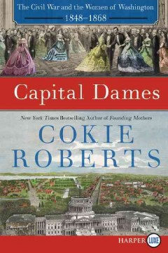Capital dames : the Civil War and the women of Washington, 1848-1868 / Cokie Roberts. - Cokie Roberts.