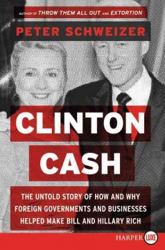 Clinton cash : the untold story of how and why foreign governments and businesses helped make Bill and Hillary rich / Peter Schweizer. - Peter Schweizer.