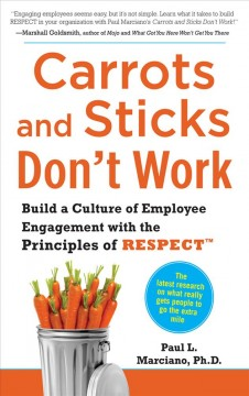 Carrots and sticks don't work : build a culture of employee engagements with the principles of RESPECT / Paul L. Marciano. - Paul L. Marciano.