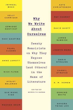 Why We Write About Ourselves : Twenty Memoirists on Why They Expose Themselves (And Others) in the Name of Literature