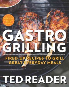Gastro grilling : fired-up recipes to grill great everyday meals - Ted Reader.