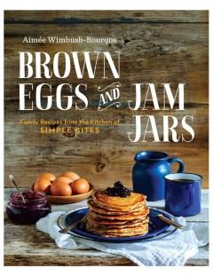Brown eggs and jam jars : family recipes from the kitchen of simple bites / Aimée Wimbush-Bourque. - Aimée Wimbush-Bourque.