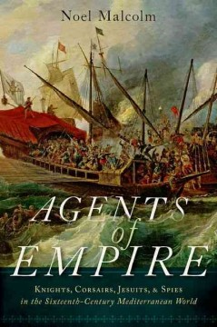 Agents of Empire : Knights, Corsairs, Jesuits and Spies in the Sixteenth-century Mediterranean World