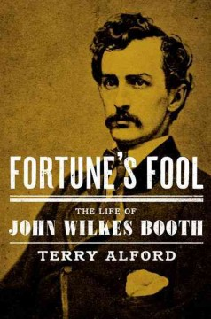 Fortune's fool : the life of John Wilkes Booth / Terry Alford. - Terry Alford.