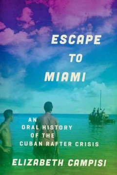 Escape to Miami : An Oral History of the Cuban Rafter Crisis
