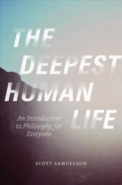 The deepest human life : an introduction to philosophy for everyone - Scott Samuelson.