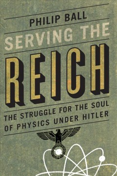 Serving the Reich : the struggle for the soul of physics under Hitler / Philip Ball.