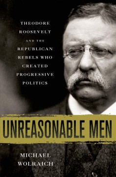 Unreasonable men : Theodore Roosevelt and the Republican rebels who created progressive politics - Michael Wolraich.