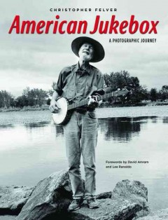 American jukebox : a photographic journey - Christopher Felver ; forewords by David Amram and Lee Ranaldo.