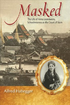 Masked : the life of Anna Leonowens, schoolmistress at the court of Siam - Alfred Habegger.