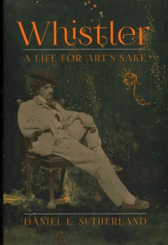 Whistler : a life for art's sake - Daniel Sutherland.