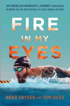 Fire in My Eyes : An American's Journey from Being Blinded on the Battlefield to Gold Medal Victory