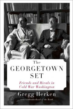 The Georgetown set : friends and rivals in Cold War Washington - by Gregg Herken.
