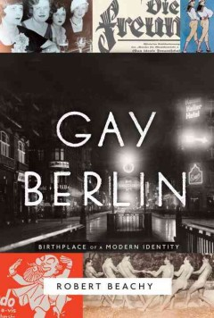 Gay Berlin : birthplace of a modern identity - Robert Beachy.