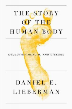 The story of the human body : evolution, health, and disease / Daniel E. Lieberman.