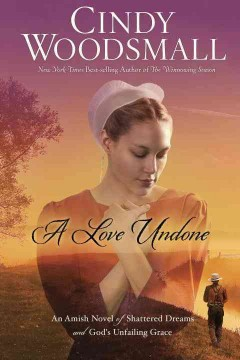 A love undone : an Amish novel of shattered dreams and God's unfailing grace - Cindy Woodsmall.