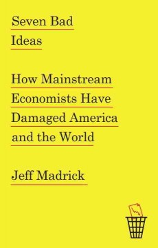 Seven Bad Ideas : How Mainstream Economists Have Damaged America and the World