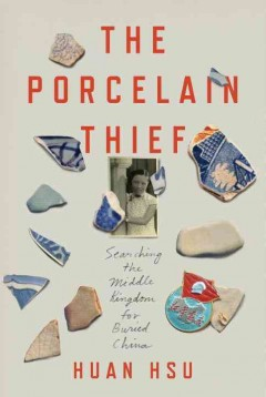 The porcelain thief : searching the Middle Kingdom for buried China / Huan Hsu.
