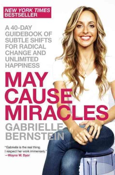 May cause miracles : a 40-day guidebook of subtle shifts for radical change and unlimited happiness / Gabrielle Bernstein. - Gabrielle Bernstein.