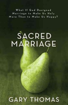 Sacred marriage : what if God designed marriage to make us holy more than to make us happy? - Gary Thomas.