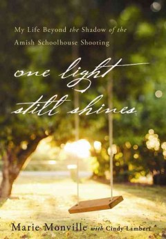 One light still shines : my life beyond the shadow of the Amish schoolhouse shooting / Marie Monville, with Cindy Lambert. - Marie Monville, with Cindy Lambert.