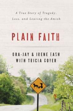 Plain faith : a true story of tragedy, loss, and leaving the Amish - Irene & Ora Jay Eash with Tricia Goyer.