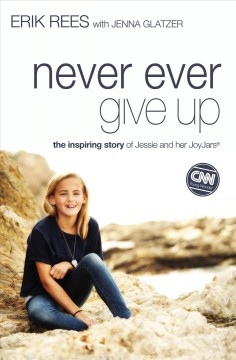 Never ever give up : the inspiring story of Jessie Rees and her joyjars - Erik Rees with Jenna Glatzer.