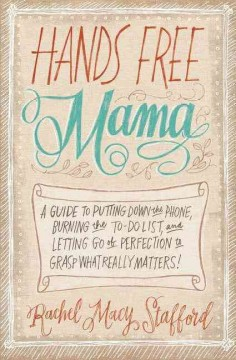 Hands free mama : a guide to putting down the phone, burning the to-do list, and letting go of perfection to grasp what really matters! / Rachel Macy Stafford. - Rachel Macy Stafford.