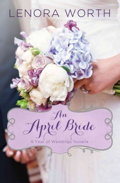 An April bride : a year of weddings novella / Lenora Worth. - Lenora Worth.