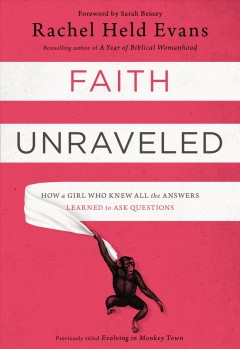 Faith unraveled : how a girl who knew all the answers learned to ask questions / Rachel Held Evans. - Rachel Held Evans.
