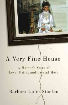 A very fine house : a mother's story of love, faith, and crystal meth - Barbara Cofer Stoefen.