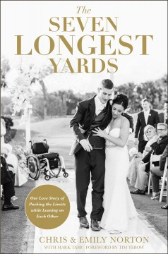 The seven longest yards : our love story of pushing the limits while leaning on each other / Chris & Emily Norton with Mark Tabb ; foreword by Tim Tebow. - Chris & Emily Norton with Mark Tabb ; foreword by Tim Tebow.