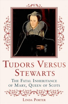 Tudors Versus Stewarts : The Fatal Inheritance of Mary, Queen of Scots